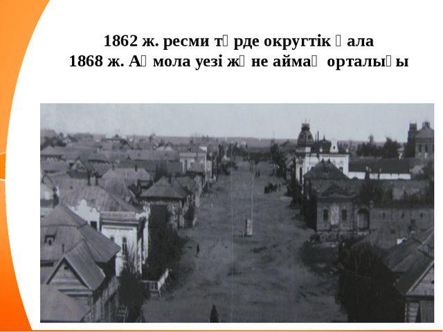 1862 ж. ресми түрде округтік қала 1868 ж. Ақмола уезі және аймақ орталығы