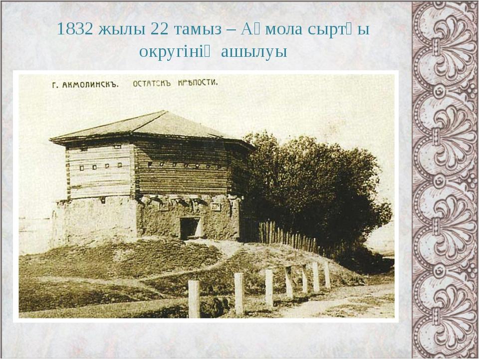 1832 жылы 22 тамыз – Ақмола сыртқы округінің ашылуы
