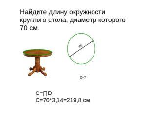 ? Найдите длину окружности круглого стола, диаметр которого 70 см. С=∏D C=70