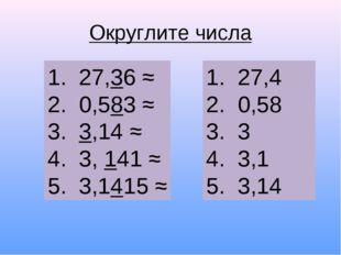Округлите числа 27,36 ≈ 0,583 ≈ 3,14 ≈ 3, 141 ≈ 3,1415 ≈ 27,4 0,58 3 3,1 3,14