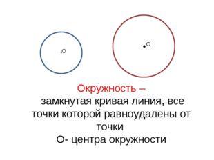 Окружность – замкнутая кривая линия, все точки которой равноудалены от точки