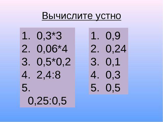 Вычислите устно 0,3*3 0,06*4 0,5*0,2 2,4:8 0,25:0,5 0,9 0,24 0,1 0,3 0,5