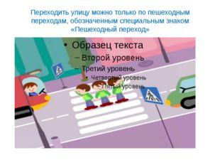 Переходить улицу можно только по пешеходным переходам, обозначенным специальн