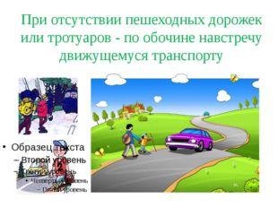 При отсутствии пешеходных дорожек или тротуаров - по обочине навстречу движущ