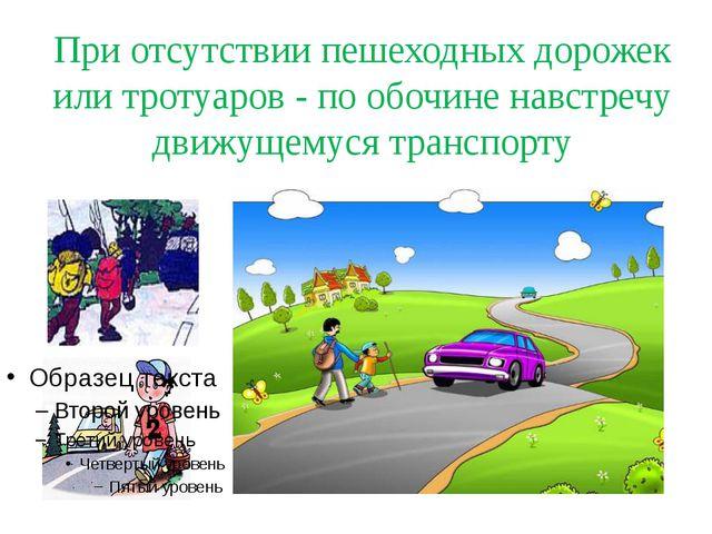 При отсутствии пешеходных дорожек или тротуаров - по обочине навстречу движущ...