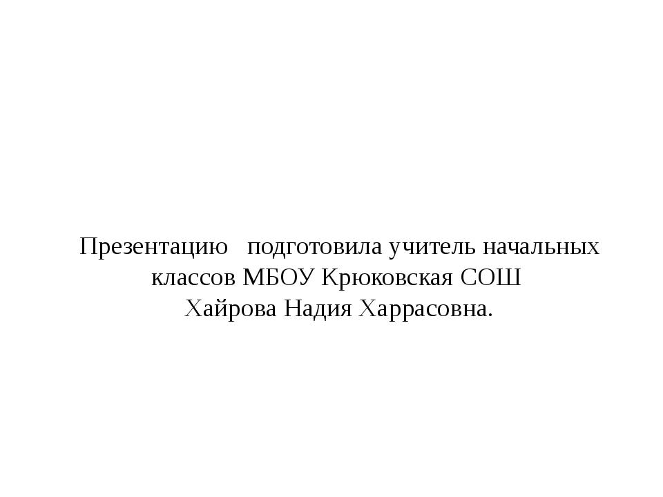 Презентацию подготовила учитель начальных классов МБОУ Крюковская СОШ Хайрова...
