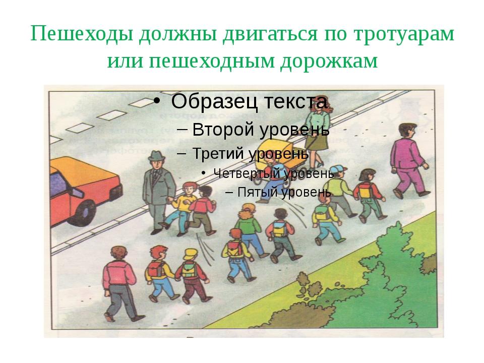 Пешеходы должны двигаться по тротуарам или пешеходным дорожкам