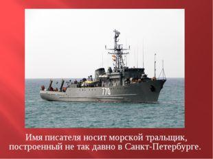 Имя писателя носит морской тральщик, построенный не так давно в Санкт-Петербу