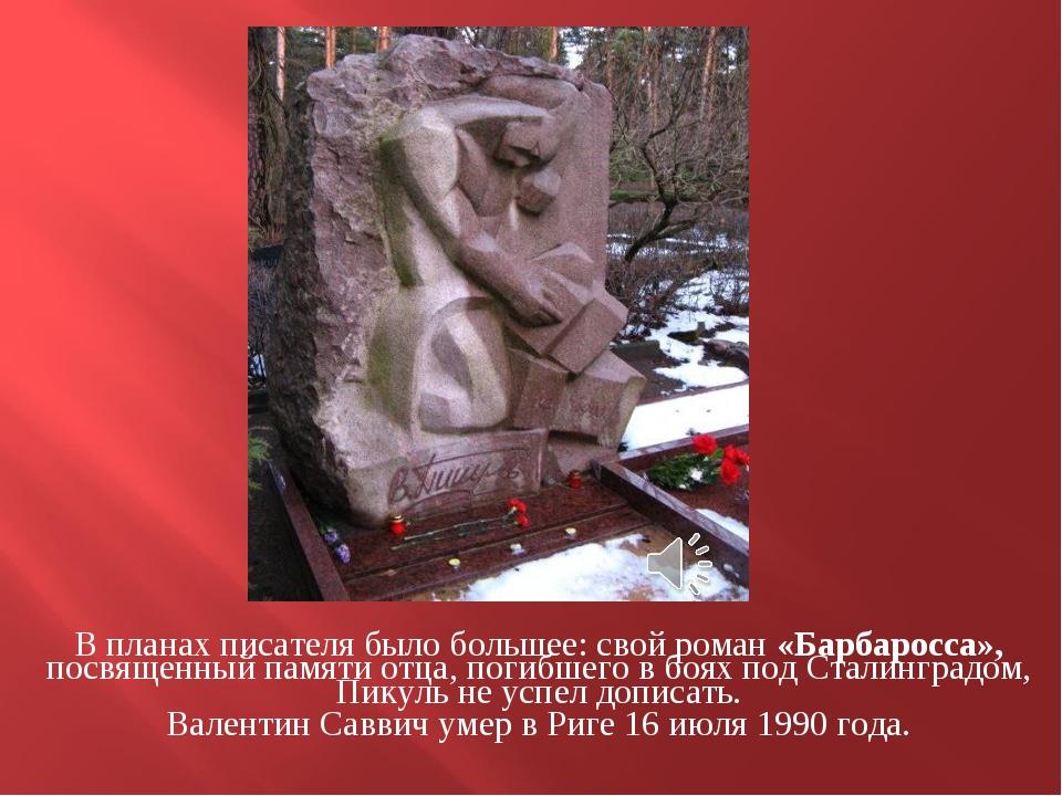 В планах писателя было большее: свой роман «Барбаросса», посвященный памяти о...