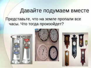 Давайте подумаем вместе Представьте, что на земле пропали все часы. Что тогда