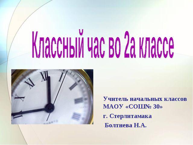 Учитель начальных классов МАОУ «СОШ№ 30» г. Стерлитамака Болтнева Н.А.