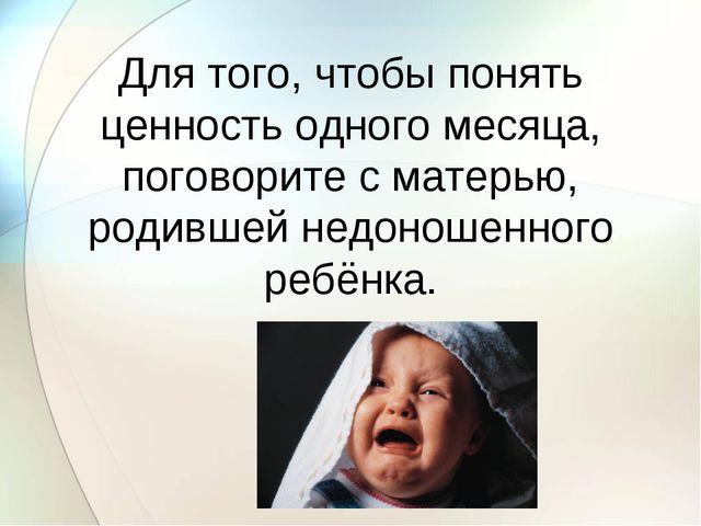 Для того, чтобы понять ценность одного месяца, поговорите с матерью, родившей...