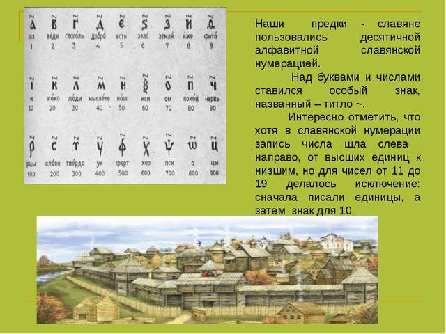 Наши предки - славяне пользовались десятичной алфавитной славянской нумерацие...