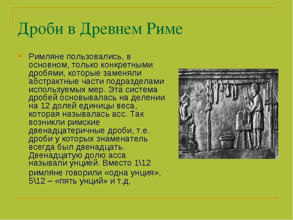 Дроби в Древнем Риме Римляне пользовались, в основном, только конкретными дро...