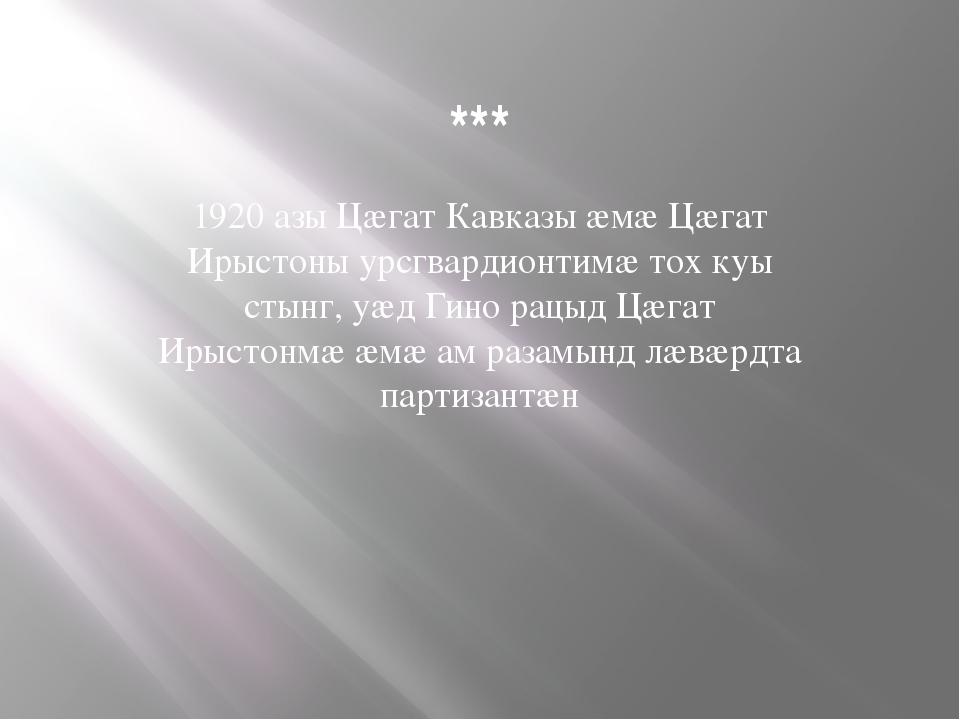 *** 1920 азы Цæгат Кавказы æмæ Цæгат Ирыстоны урсгвардионтимæ тох куы стынг,...
