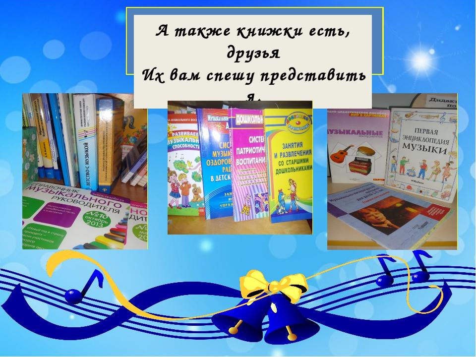 А также книжки есть, друзья Их вам спешу представить я.