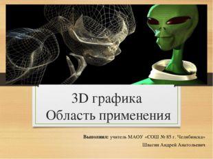 3D графика Область применения Выполнил: учитель МАОУ «СОШ № 85 г. Челябинска»