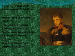 Тучков-1-й Николай Алексеевич(1765-1812) – командир 3-го пехотного корпуса, г
