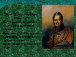 Денис Давыдов-храбрец, гусар, поэт. Получил известность как отважный и удачли