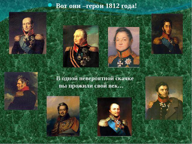 …В одной невероятной скачке вы прожили свой век… Вот они –герои 1812 года!