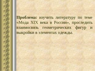 Проблема: изучить литературу по теме «Мода XIX века в России», проследить вз