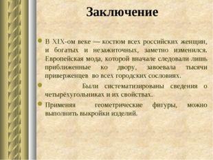 Заключение В XIX-ом веке —костюм всех российских женщин, и богатых и незажит