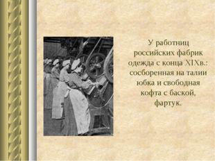 У работниц российских фабрик одежда с концаXIXв.: сосборенная на талии юбка