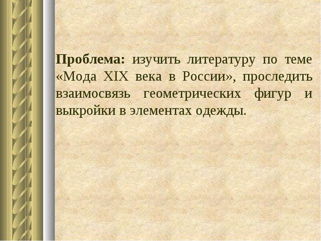 Проблема: изучить литературу по теме «Мода XIX века в России», проследить вз...