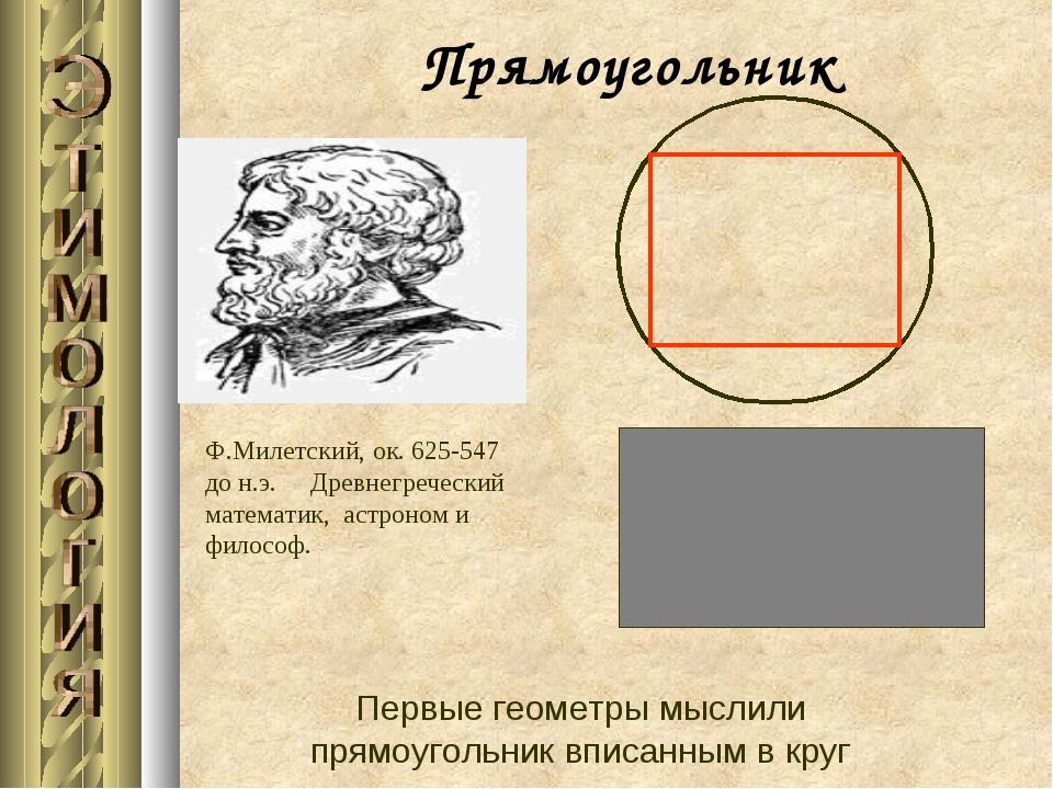 Прямоугольник Первые геометры мыслили прямоугольник вписанным в круг Ф.Милет...