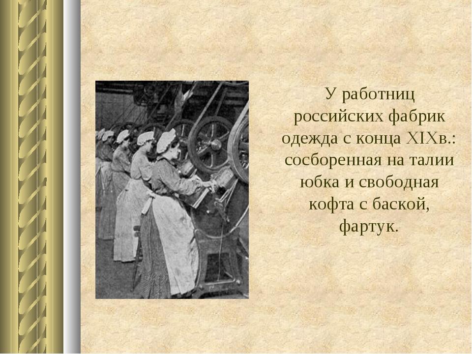 У работниц российских фабрик одежда с концаXIXв.: сосборенная на талии юбка...