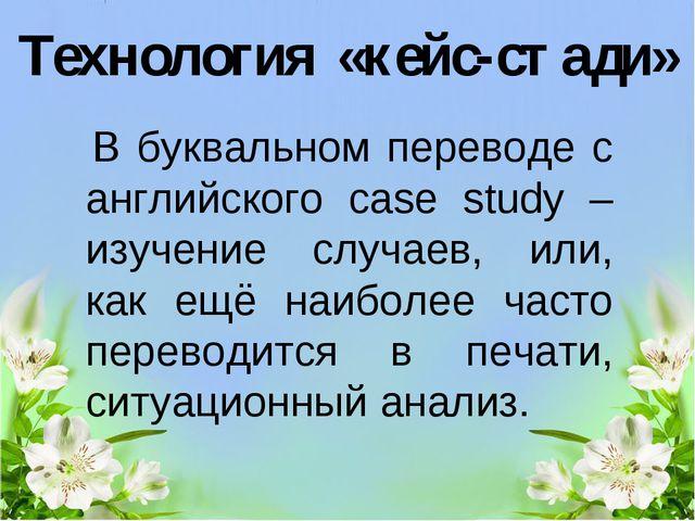 Технология «кейс-стади» В буквальном переводе с английского case study – изуч...