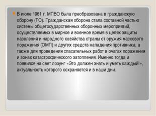 В июле 1961 г. МПВО была преобразована в гражданскую оборону (ГО). Гражданска
