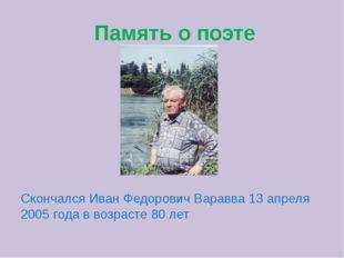 Память о поэте Скончался Иван Федорович Варавва 13 апреля 2005 года в возрас