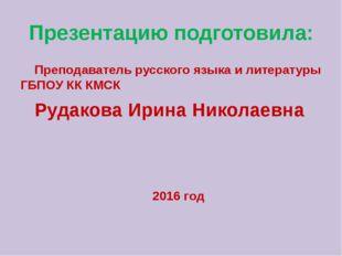 Презентацию подготовила: Преподаватель русского языка и литературы ГБПОУ КК К