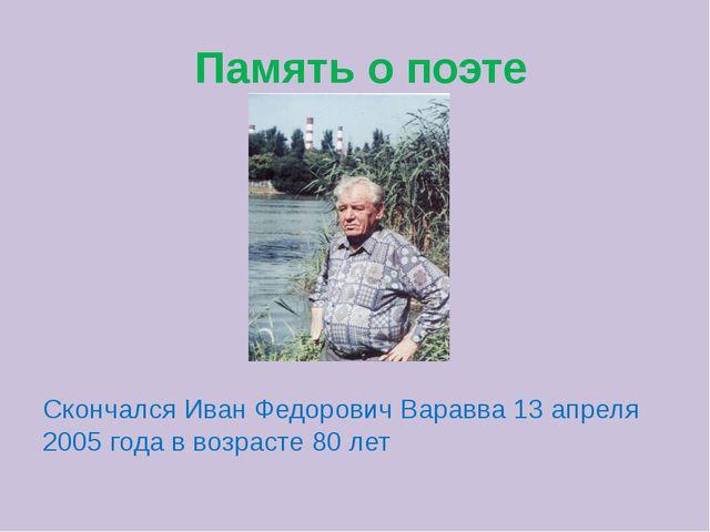 Память о поэте Скончался Иван Федорович Варавва 13 апреля 2005 года в возрас...