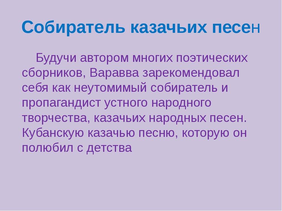 Собиратель казачьих песен Будучи автором многих поэтических сборников, Варавв...