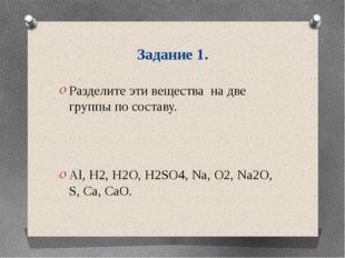 Задание 1. Разделите эти вещества на две группы по составу. Al, H2, H2O, H2SO