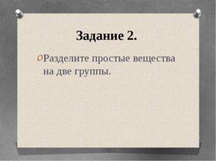 Задание 2. Разделите простые вещества на две группы.