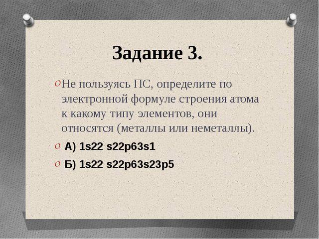 Задание 3. Не пользуясь ПС, определите по электронной формуле строения атома...