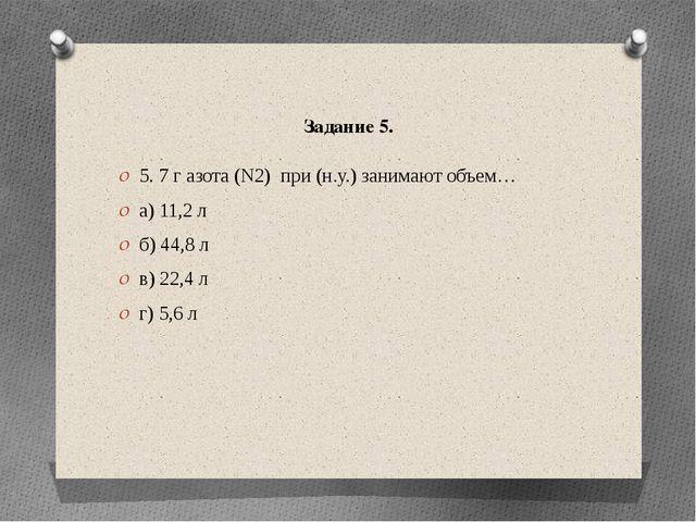 Задание 5. 5. 7 г азота (N2) при (н.у.) занимают объем… а) 11,2 л б) 44,8 л в...