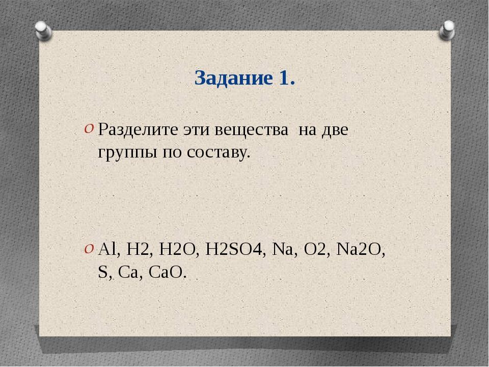 Задание 1. Разделите эти вещества на две группы по составу. Al, H2, H2O, H2SO...