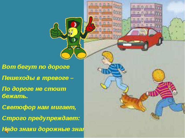 Вот бегут по дороге Пешеходы в тревоге – По дороге не стоит бежать. Светофор...