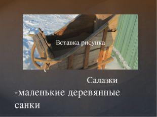 Салазки -маленькие деревянные санки {