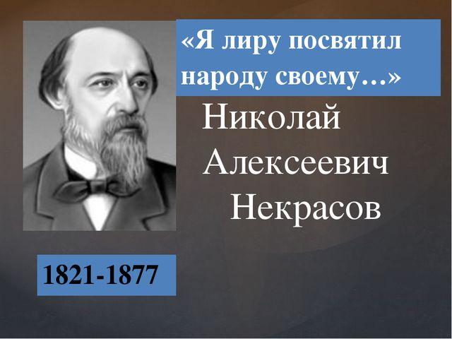 Николай Алексеевич Некрасов 1821-1877 «Я лиру посвятил народу своему…» {