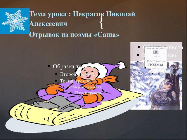 Тема урока : Некрасов Николай Алексеевич Отрывок из поэмы «Саша» { {