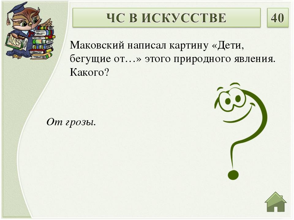 От грозы. Маковский написал картину «Дети, бегущие от…» этого природного явл...