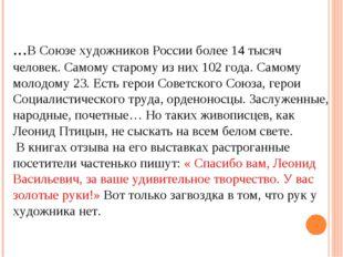 ...В Союзе художников России более 14 тысяч человек. Самому старому из них 1