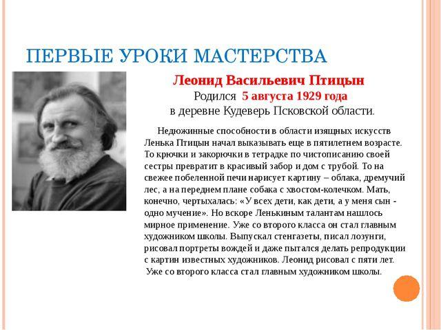 ПЕРВЫЕ УРОКИ МАСТЕРСТВА Леонид Васильевич Птицын Родился 5 августа 1929 года...