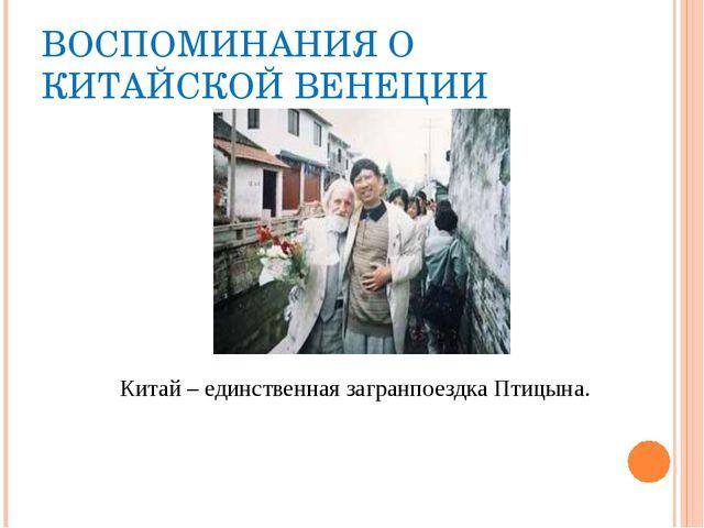 ВОСПОМИНАНИЯ О КИТАЙСКОЙ ВЕНЕЦИИ Китай – единственная загранпоездка Птицына.
