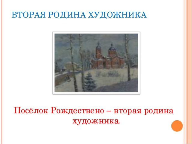 ВТОРАЯ РОДИНА ХУДОЖНИКА Посёлок Рождествено – вторая родина художника.